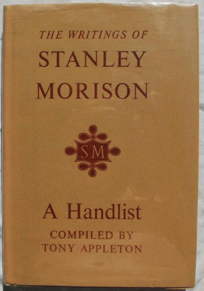 The Writings of Stanley Morison, A Handlist Compiled by Tony Appleton, With A Biographical and Typographical Supplement and Essays by Brooke Crutchley & John Dreyfus., Tony Appleton, compiler.
