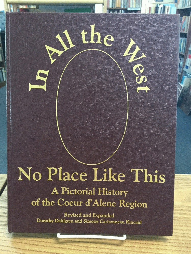 In All the West No Place Like This: A Pictorial History of the Coeur d'Alene Region, Dahlgren, Dorothy; Kincaid, Simone Carbonneau; Kineaid, Simone