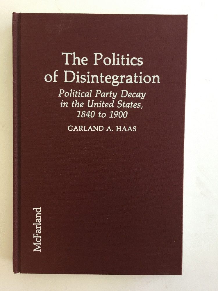 The Politics of Disintegration: Political Party Decay in the United States, 1840 to 1900, Haas, Garland A.